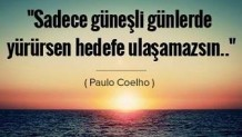 Sadece güneşli günlerde yürürsen, hedefe ulaşamazsın…
